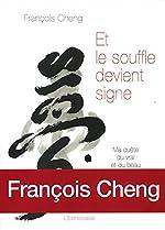 Et le souffle devient signe - Ma quête du vrai et du beau par la calligraphie de François Cheng