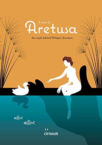 Il mito di Aretusa. The myth behind Ortigia's fountain. Ediz. italiana e inglese