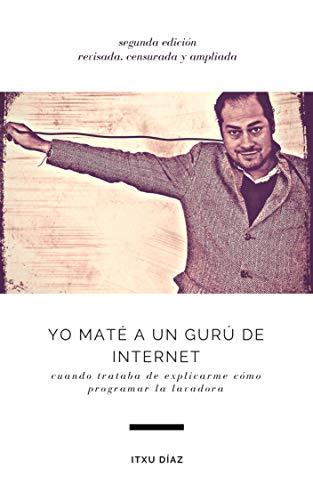 Yo maté a un gurú de internet: cuando trataba de enseñarme a programar la lavadora (Spanish Edition)