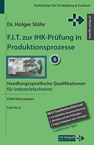 F.I.T. zur IHK-Prüfung in Produktionsprozesse: Handlungsspezifische Qualifikationen für Industriefachwirte (Fachbücher für Fortbildung & Studium)
