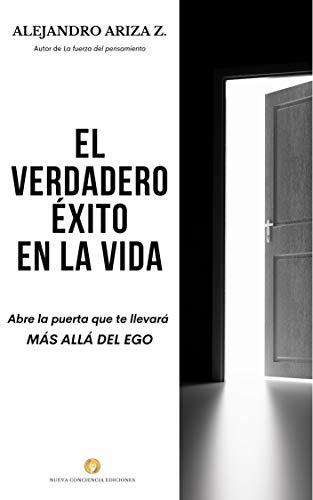 El verdadero éxito en la vida : Abre la puerta que te llevará MÁS ALLÁ DEL EGO