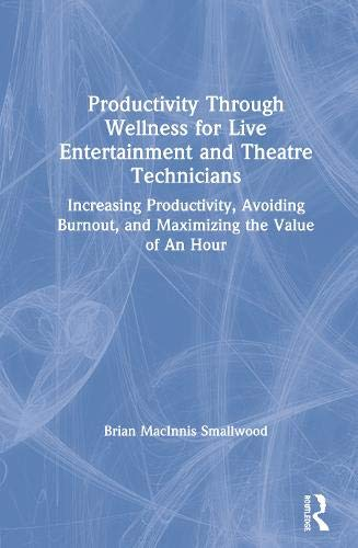 Productivity Through Wellness for Live Entertainment and Theatre Technicians: Increasing Productivity, Avoiding Burnout, and Maximizing the Value of An Hour