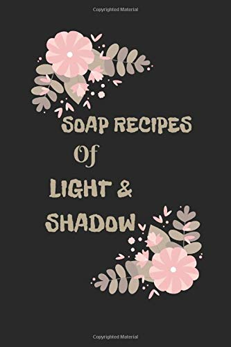 SOAP RECIPES OF LIGHT & SHADOW: Journal Includes Recipe Pages for Appetizers Soups, Salads, & Sandwiches, Side Dishes, Main Courses, Desserts, Beverages and More Recipes