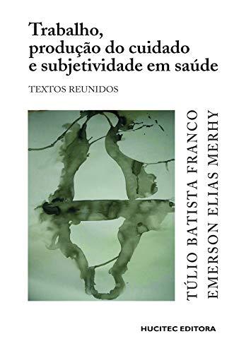 Trabalho, produção do cuidado e subjetividade em saúde: Textos reunidos