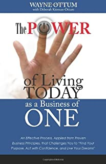The Power of Living Today as a Business of One: An Effective Process, Applied from Proven Business Principles, That Challe...