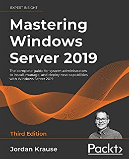 Mastering Windows Server 2019: The complete guide for system administrators to install, manage, and deploy new capabilities with Windows Server 2019, 3rd Edition by [Jordan Krause]