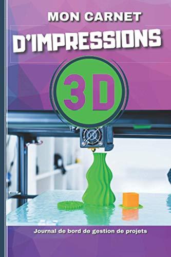 Mon Carnet Impressions 3D - Journal de bord de Gestion de Projets: Livre à remplir avec photos pour Imprimantes 3D | Format 15,24 cm x 22,89 cm - 100 pages - Idée Cadeau
