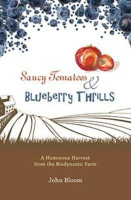 [(Saucy Tomatoes & Blueberry Thrills : A Humorous Harvest from the Biodynamic Farm)] [By (author) John Bloom] published on (January, 2015)