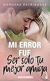 Mi error fue ser solo tu mejor amiga: Serie Mi Error 9 (Bestseller)