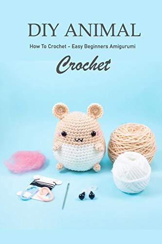 DIY Animal Crochet: How To Crochet - Easy Beginners Amigurumi: Crochet for Beginners
