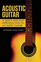 Acoustic Guitar: A Quick and Easy Introduction to Acoustic Guitar
