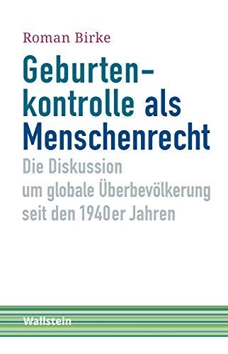 Geburtenkontrolle als Menschenrecht: Die Diskussion um globale Überbevölkerung seit den 1940er Jahren (Schriftenreihe Menschenrechte im 20. Jahrhundert 5)