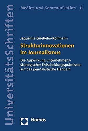 Strukturinnovationen im Journalismus: Die Auswirkung unternehmensstrategischer Entscheidungsprämissen auf das journalistische Handeln (Nomos Universitätsschriften – Medien und Kommunikation 6)