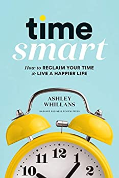 Time Smart  How to Reclaim Your Time and Live a Happier Life