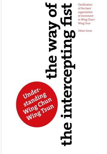 The Way of The Intercepting Fist: Clarification of the basic organization of movement in Wing Tsun/Wing Chun