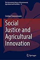 Social Justice and Agricultural Innovation (The International Library of Environmental, Agricultural and Food Ethics (31))