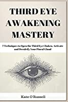 Third Eye Awakening Mastery: 7 Techniques to Open the Third Eye Chakra, Activate and Decalcify Your Pineal Gland