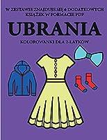 Kolorowanki dla 2-latków (Ubrania): Ta książka zawiera 40 kolorowych stron z dodatkowymi grubymi liniami, które zmniejszają frustrację i zwiększają pewnośc siebie. Ta książka pomoże bardzo malym dzieciom rozwijac kontrolę pióra i cwiczyc