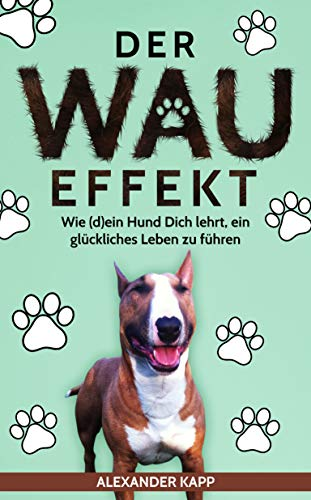 Der Wau Effekt: Wie (d)ein Hund Dich lehrt, ein glückliches Leben zu führen