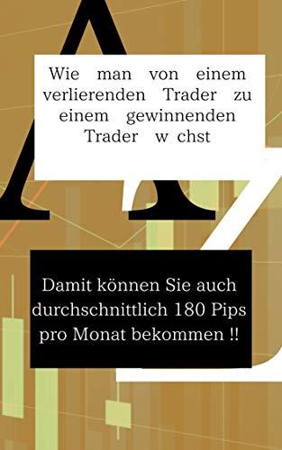 Wie man von einem verlierenden Trader zu einem gewinnenden Trader wächst: Damit können Sie auch durchschnittlich 180 Pips pro Monat bekommen !! (German Edition)