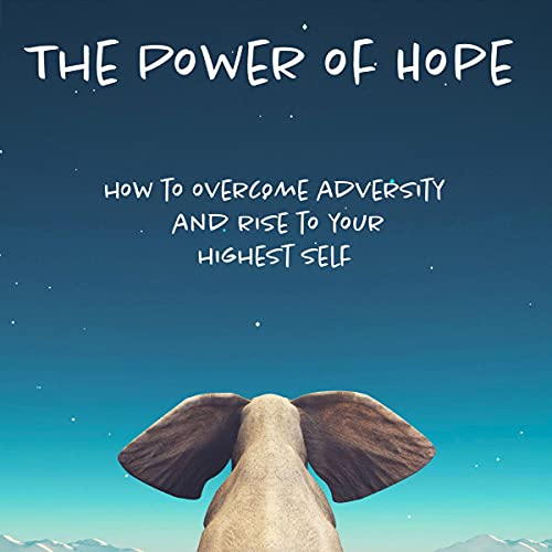 The Power of Hope: How to Overcome Adversity and Rise to Your Highest Self