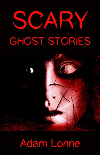 SCARY GHOST STORIES: 19 SERIOUSLY SCARY GHOST STORIES THAT WILL HAUNT