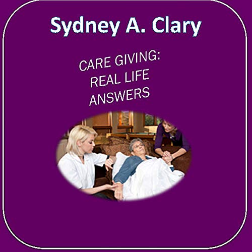 Care Giving: Real Life Answers Audiobook By Sydney A. Clary cover art