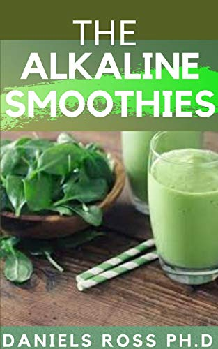 THE ALKALINE SMOOTHIES: Alkaline Smoothie Juice Recipes to Detox, Lose Weight, and Feel Energized (Delicious Fruit, Veggie and Superfood Smoothie) (English Edition)