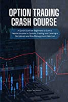 Option Trading Crash Course: A Quick Start for Beginners to Earn a Passive Income in Options Trading and Develop a Disciplined and Risk Management Mindset