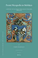 From Nicopolis to Mohács: A History of Ottoman-Hungarian Warfare, 1389-1526 (The Ottoman Empire and Its Heritage)