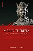 Maria Theresia: Ein Europaischer Mythos