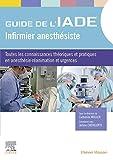 Guide de l'IADE - Infirmier anesthésiste: Toutes les connaissances théoriques et pratiques en anesthésie-réanimation et urgences