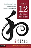 The 12 Chinese Animals: Create Harmony in Your Daily Life Through Ancient Chinese Wisdom - Zhongxian Wu