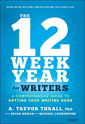 The 12 Week Year for Writers: A Comprehensive Guide to Getting Your Writing Done
