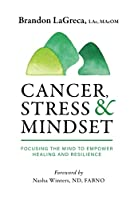 Cancer, Stress & Mindset: Focusing the Mind to Empower Healing and Resilience