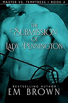 The Submission of Lady Pennington: A Wicked Hot Erotic Historical (Master vs.Temptress Book 4) by [Em Brown]