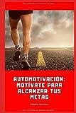 AUTOMOTIVACIÓN: MOTÍVATE PARA ALCANZAR TUS METAS
