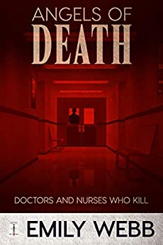 Angels of Death: Doctors and Nurses Who Kill by [Emily Webb]