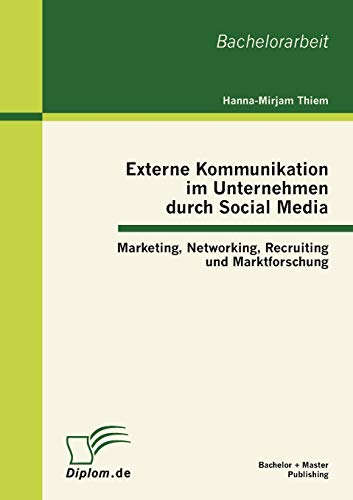 Externe Kommunikation im Unternehmen durch Social Media: Marketing, Networking, Recruiting und Marktforschung