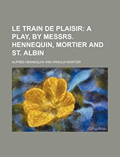 Le Train de Plaisir; A Play, by Messrs. Hennequin, Mortier and St. Albin