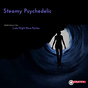 Steamy Psychedelic - 2020 Music For Late Night Rave Parties