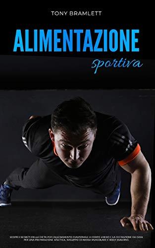 ALIMENTAZIONE SPORTIVA: Scopri i segreti della dieta per l'allenamento funzionale a corpo libero e la definizione da casa per una preparazione atletica, sviluppo di massa muscolare e body building