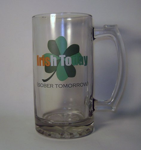 Giant Irish Today (Sober Tomorrow) Heavy Duty Glass Beer Mug- holds 48 oz (6 cups!)