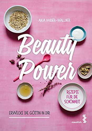Beauty Power: Erwecke die Göttin in dir - Rezepte für Schönheit und Wohlbefinden