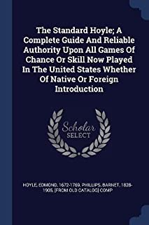 The Standard Hoyle; A Complete Guide And Reliable Authority Upon All Games Of Chance Or Skill Now Played In The United States Whether Of Native Or Foreign Introduction