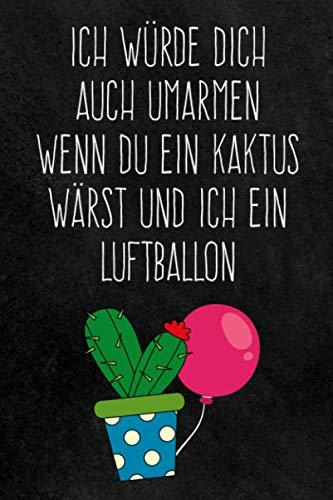 Ich würde dich auch umarmen wenn du ein Kaktus wärst und ich ein Luftballon: Liniertes Notizbuch, Süßes lustiges Valentinstag, Liebe und Beziehung ... zum Jahrestag und romantischen Hochzeitstag