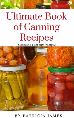 Ultimate Book of Canning Recipes: Contains over 90+ recipes and how to can them