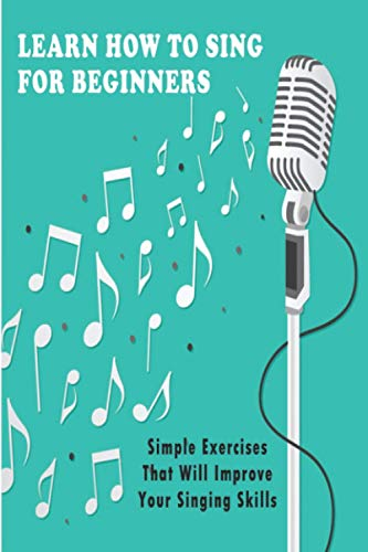 Learn How To Sing For Beginners: Simple Exercises That Will Improve Your Singing Skills: How To Start Singing