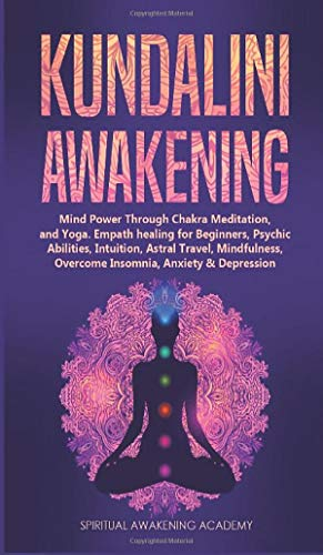 Kundalini Awakening: Mind Power Through Chakra Meditation, and Yoga. Empath healing for Beginners, Psychic Abilities, Intuition, Astral Travel, Mindfulness, Overcome Insomnia, Anxiety & Depression