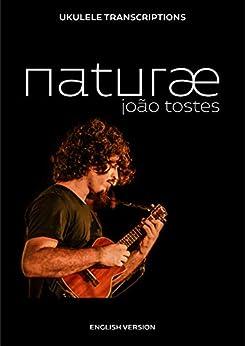 [João Tostes]のJoão Tostes - naturæ: Ukulele transcriptions (English) (English Edition)